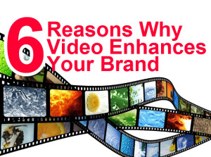 6 Reasons Why Video Enhances Your Brand
